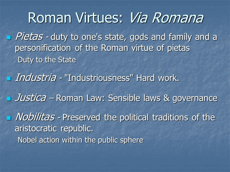 Roman Virtues: Via Romana Pietas - duty to one s state, gods and family and a personification of the Roman virtue of pietas Pietas - duty to one s state, gods and family and a personification of the Roman virtue of pietas Duty to the State Industria - Industriousness Hard work.