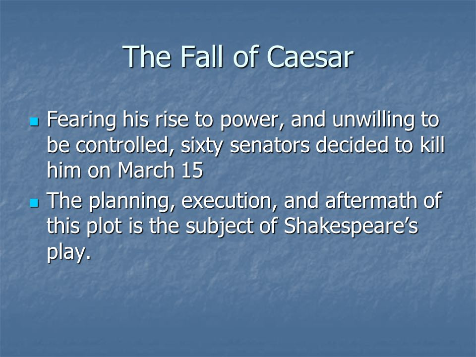 The Fall of Caesar Fearing his rise to power, and unwilling to be controlled, sixty senators decided to kill him on March 15 Fearing his rise to power, and unwilling to be controlled, sixty senators decided to kill him on March 15 The planning, execution, and aftermath of this plot is the subject of Shakespeare's play.