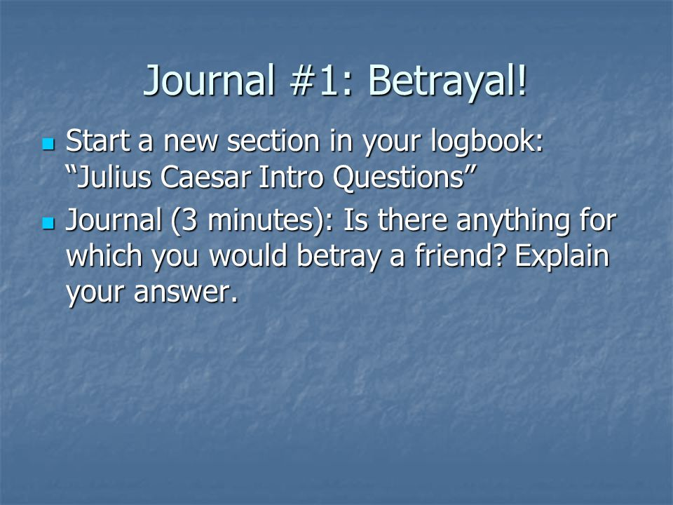 """Journal #1: Betrayal! Start a new section in your logbook: """"Julius Caesar Intro Questions"""" Start a new section in your logbook: """"Julius Caesar Intro Q"""