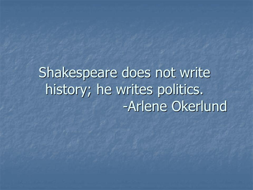 Shakespeare does not write history; he writes politics. -Arlene Okerlund