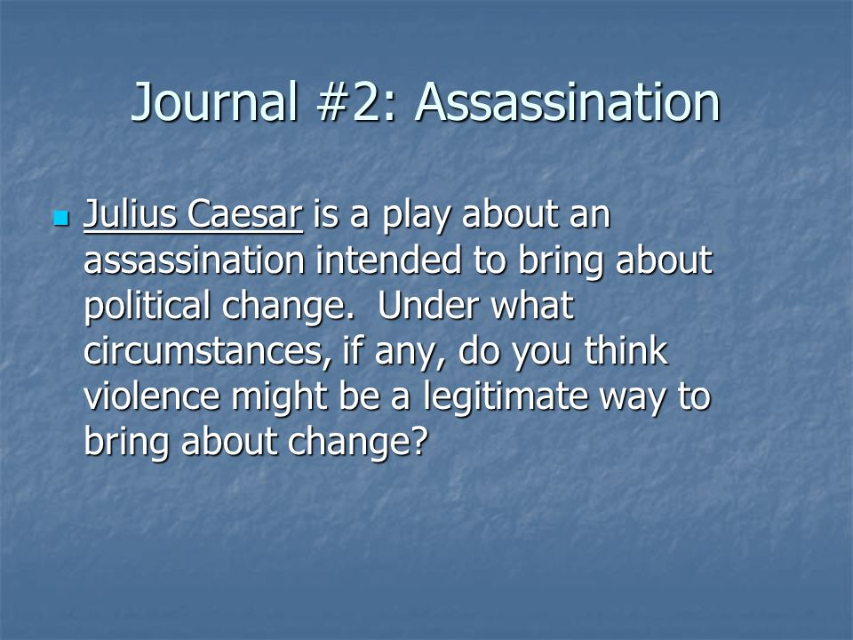 Journal #2: Assassination Julius Caesar is a play about an assassination intended to bring about political change.