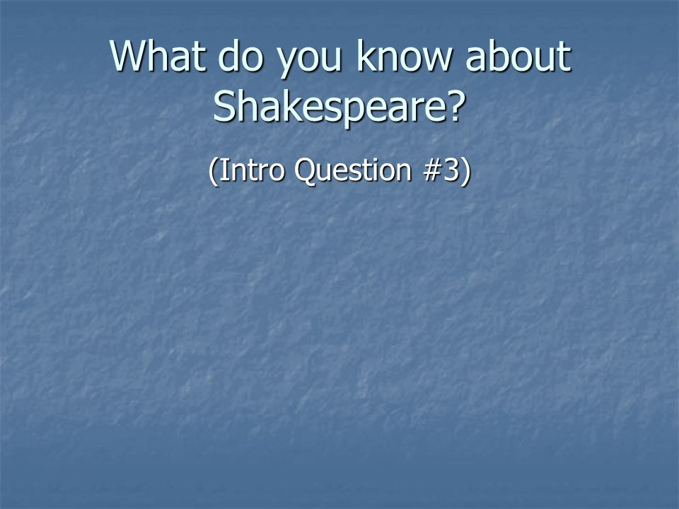 What do you know about Shakespeare (Intro Question #3)