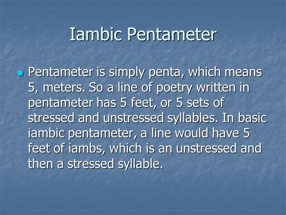 Iambic Pentameter Pentameter is simply penta, which means 5, meters. So a line of poetry written in pentameter has 5 feet, or 5 sets of stressed and u