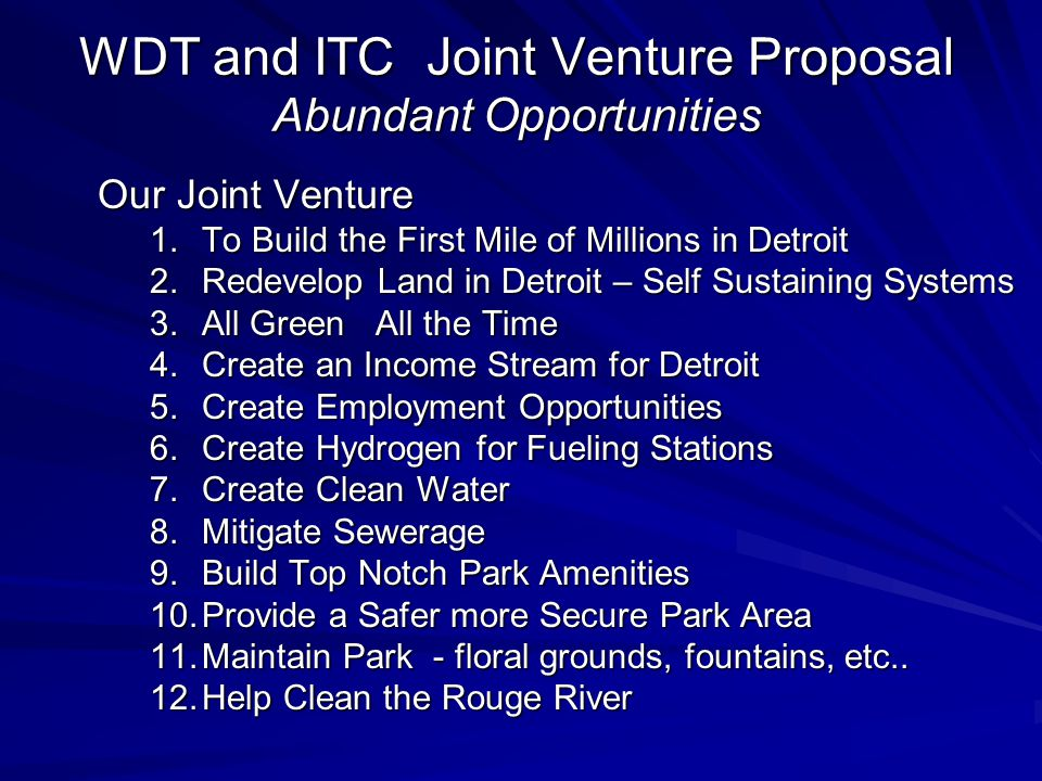 WDT and ITC Joint Venture Proposal Abundant Opportunities Our Joint Venture 1.To Build the First Mile of Millions in Detroit 2.Redevelop Land in Detroit – Self Sustaining Systems 3.All Green All the Time 4.Create an Income Stream for Detroit 5.Create Employment Opportunities 6.Create Hydrogen for Fueling Stations 7.Create Clean Water 8.Mitigate Sewerage 9.Build Top Notch Park Amenities 10.Provide a Safer more Secure Park Area 11.Maintain Park - floral grounds, fountains, etc..