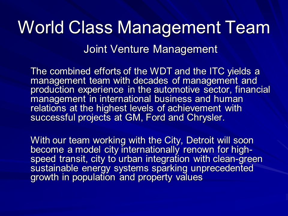 World Class Management Team Joint Venture Management The combined efforts of the WDT and the ITC yields a management team with decades of management and production experience in the automotive sector, financial management in international business and human relations at the highest levels of achievement with successful projects at GM, Ford and Chrysler.