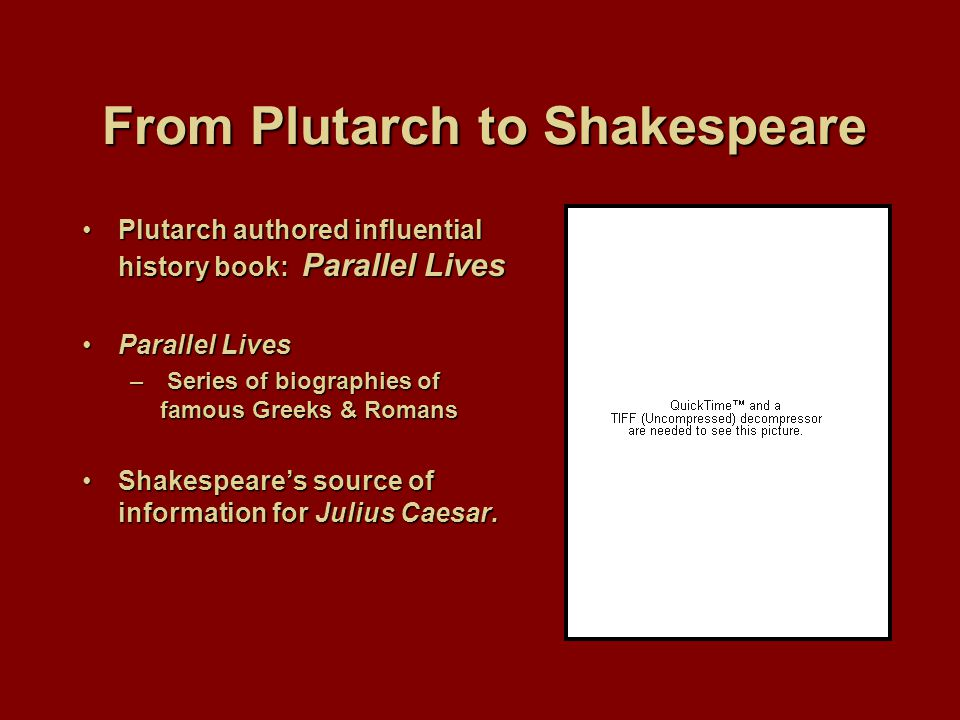 From Plutarch to Shakespeare Plutarch authored influential history book: Parallel LivesPlutarch authored influential history book: Parallel Lives Parallel LivesParallel Lives – Series of biographies of famous Greeks & Romans Shakespeare's source of information for Julius Caesar.Shakespeare's source of information for Julius Caesar.