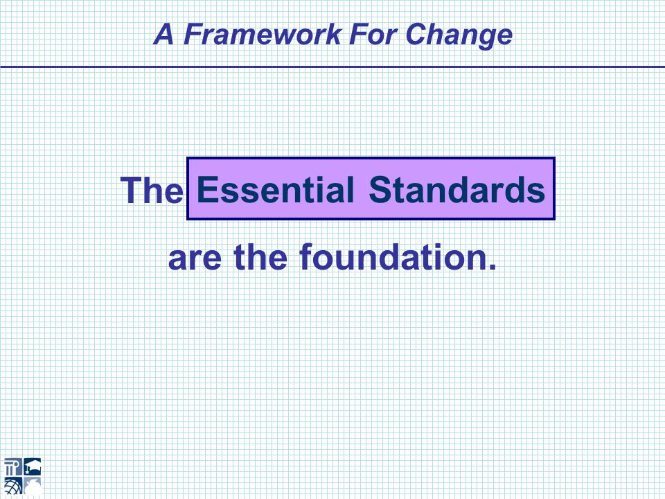 A Framework For Change The Essential Standards are the foundation. Essential Standards