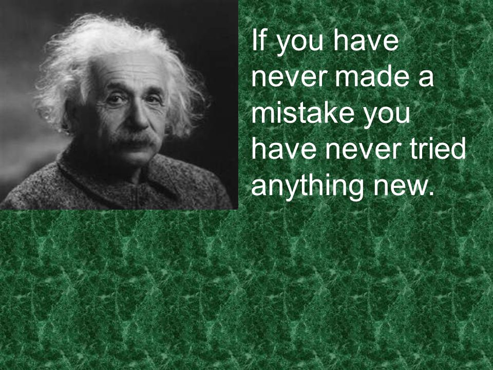 If you have never made a mistake you have never tried anything new.