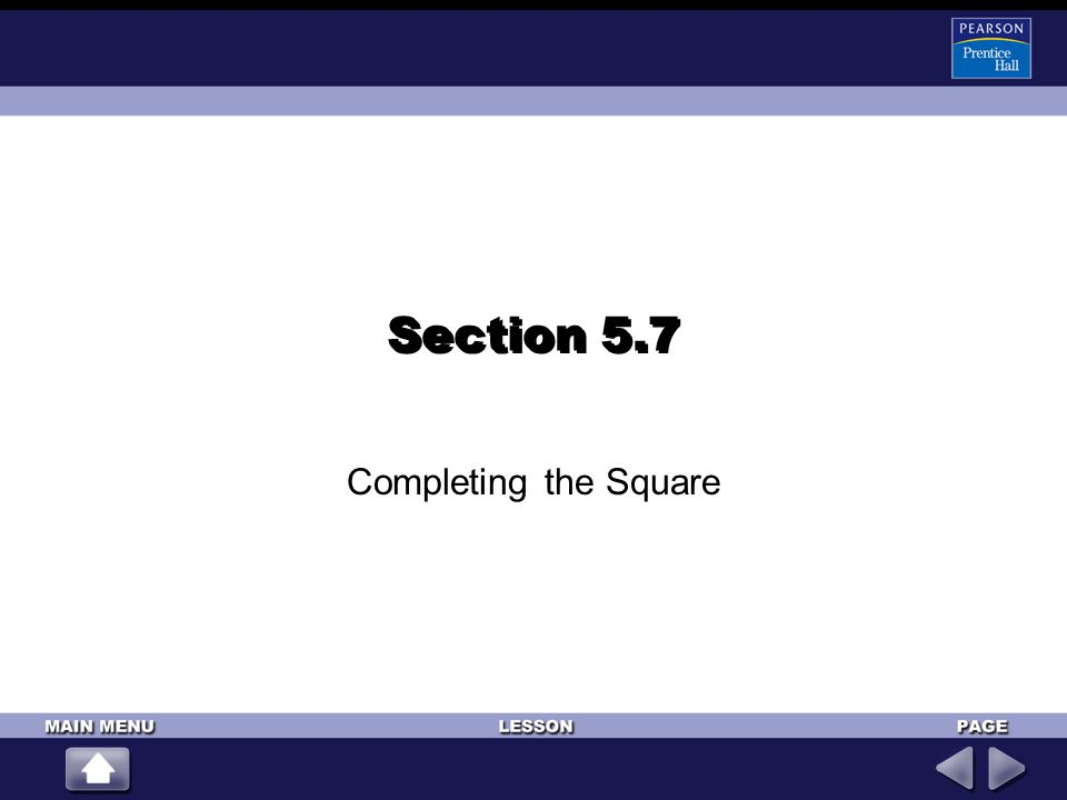 (For help, go to Lessons 5-1 and page 262.) ALGEBRA 2 LESSON 5-7 Completing the Square 5-7 9 16 1.(x – 3)(x – 3)2.(2x – 1)(2x – 1) 3.(x + 4)(x + 4) – 34.± 25 5.± 486.± –4 7.± Simplify each expression.