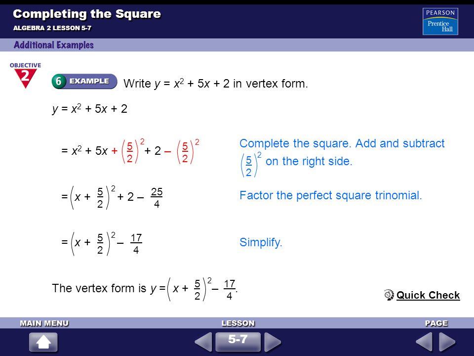 Write y = x 2 + 5x + 2 in vertex form. ALGEBRA 2 LESSON 5-7 Completing the Square y = x 2 + 5x + 2 The vertex form is y = x + –. 5252 17 4 2 = x + – 5