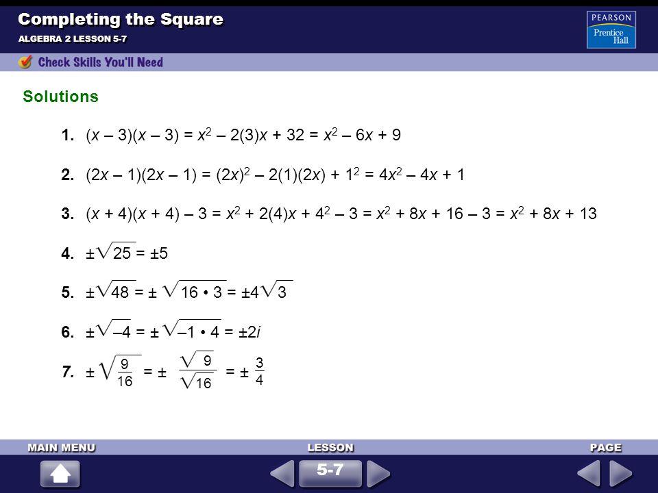Solutions ALGEBRA 2 LESSON 5-7 Completing the Square 9 16 9 16 3434 1.(x – 3)(x – 3) = x 2 – 2(3)x + 32 = x 2 – 6x + 9 2.(2x – 1)(2x – 1) = (2x) 2 – 2