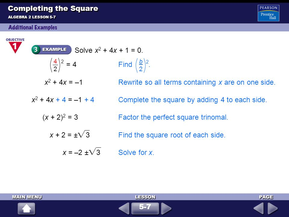 x + 2 = ± 3Find the square root of each side. x = –2 ± 3Solve for x. Solve x 2 + 4x + 1 = 0. ALGEBRA 2 LESSON 5-7 Completing the Square (x + 2) 2 = 3F