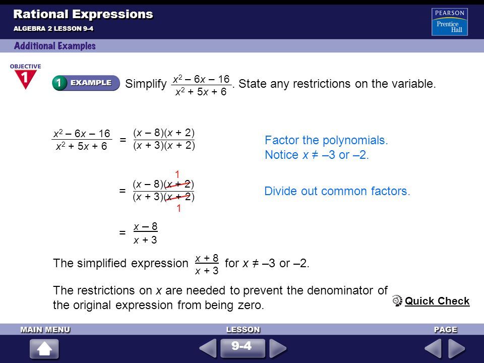 Simplify. State any restrictions on the variable. ALGEBRA 2 LESSON 9-4 Rational Expressions x 2 – 6x – 16 x 2 + 5x + 6 The restrictions on x are neede