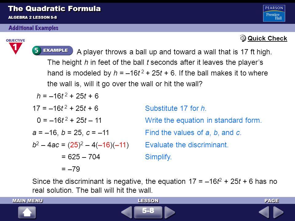 1.6x 2 + 19x + 8 = 02.x 2 – 2x – 11 = 0 3.x 2 – 2x – 15 = 04.3x 2 – 7x + 5 = 0 5.2x 2 – 5x + 7 = 06.–3x 2 – 14x – 8 = 0 7.4x 2 – 5x + 10 = 7x + 1 7 ± i 11 6 1 ± 2 3 ALGEBRA 2 LESSON 5-8 The Quadratic Formula –, – 8383 1212 –3, 5 –31; two, imaginary100; two, real 0; one, real Use the Quadratic Formula to solve each equation.