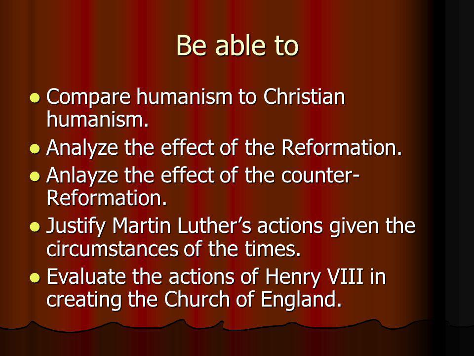 Be able to Compare humanism to Christian humanism.