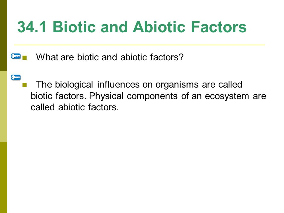 34.1 Biotic and Abiotic Factors What are biotic and abiotic factors? The biological influences on organisms are called biotic factors. Physical compon