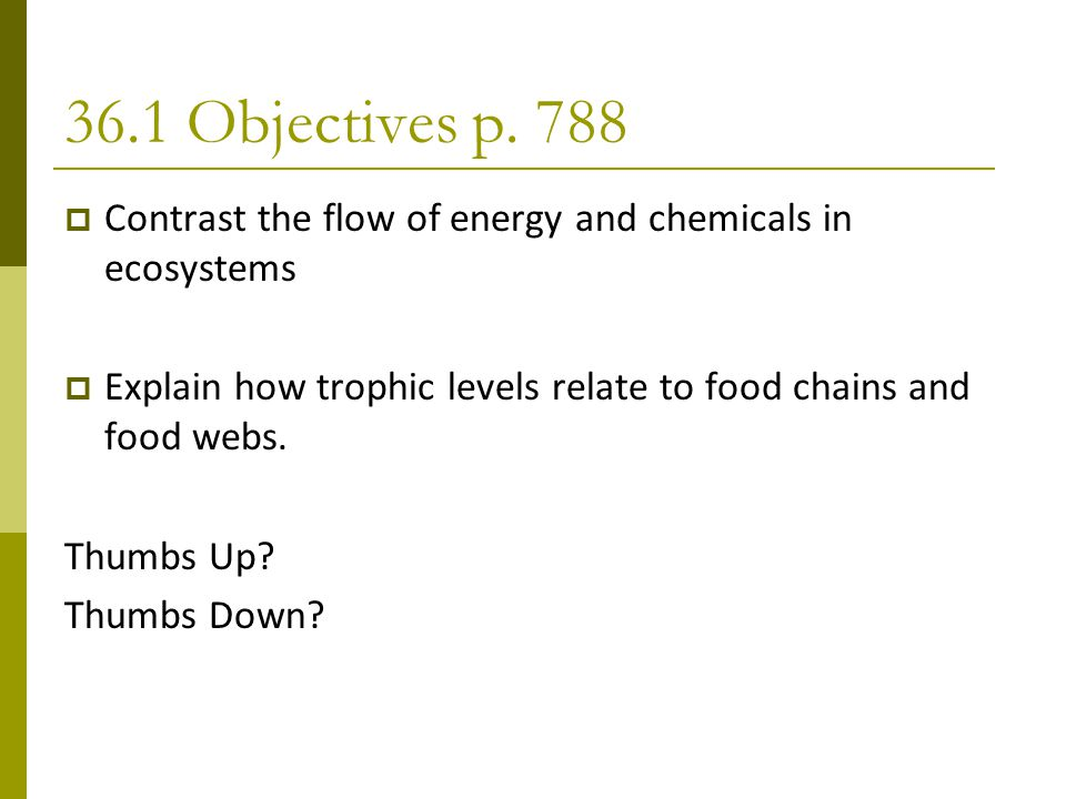 36.1 Objectives p. 788  Contrast the flow of energy and chemicals in ecosystems  Explain how trophic levels relate to food chains and food webs. Thu