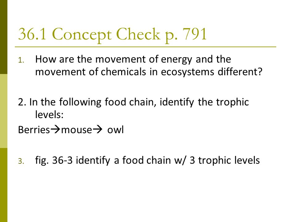 36.1 Concept Check p. 791 1. How are the movement of energy and the movement of chemicals in ecosystems different? 2. In the following food chain, ide
