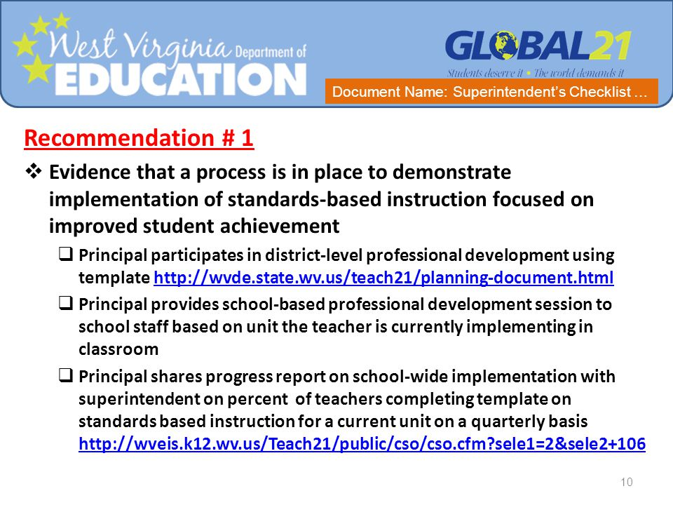Recommendation # 1  Evidence that a process is in place to demonstrate implementation of standards-based instruction focused on improved student achievement  Principal participates in district-level professional development using template http://wvde.state.wv.us/teach21/planning-document.htmlhttp://wvde.state.wv.us/teach21/planning-document.html  Principal provides school-based professional development session to school staff based on unit the teacher is currently implementing in classroom  Principal shares progress report on school-wide implementation with superintendent on percent of teachers completing template on standards based instruction for a current unit on a quarterly basis http://wveis.k12.wv.us/Teach21/public/cso/cso.cfm sele1=2&sele2+106 http://wveis.k12.wv.us/Teach21/public/cso/cso.cfm sele1=2&sele2+106 10 Document Name: Superintendent's Checklist …