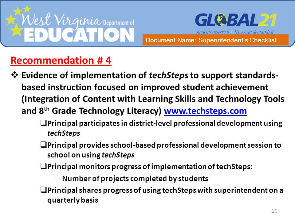 Recommendation # 4  Evidence of implementation of techSteps to support standards- based instruction focused on improved student achievement (Integration of Content with Learning Skills and Technology Tools and 8 th Grade Technology Literacy) www.techsteps.comwww.techsteps.com  Principal participates in district-level professional development using techSteps  Principal provides school-based professional development session to school on using techSteps  Principal monitors progress of implementation of techSteps: – Number of projects completed by students  Principal shares progress of using techSteps with superintendent on a quarterly basis 20 Document Name: Superintendent's Checklist …