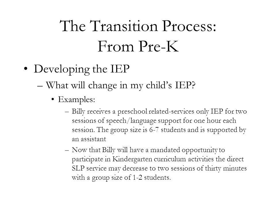 The Transition Process: From Pre-K Developing the IEP –What will change in my child's IEP? Examples: –Billy receives a preschool related-services only
