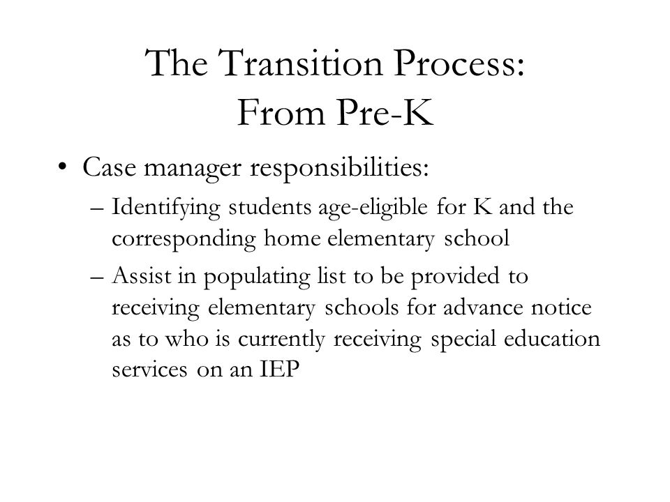 The Transition Process: From Pre-K Case manager responsibilities: –Identifying students age-eligible for K and the corresponding home elementary schoo