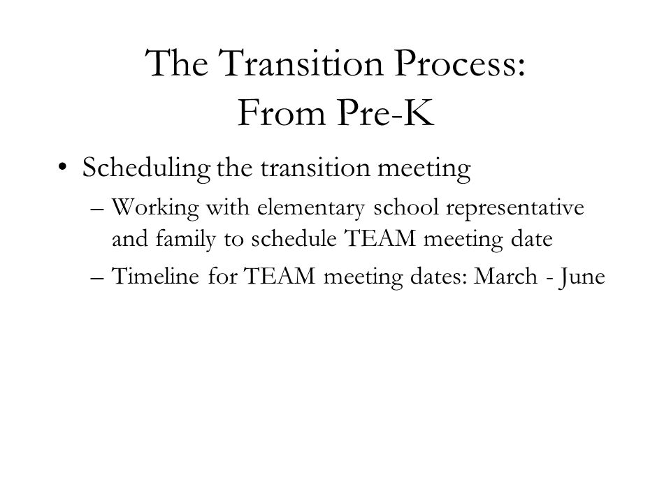 The Transition Process: From Pre-K Scheduling the transition meeting –Working with elementary school representative and family to schedule TEAM meetin