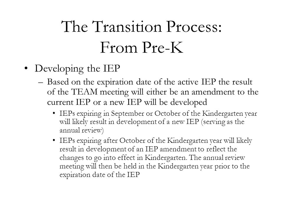 The Transition Process: From Pre-K Developing the IEP –Based on the expiration date of the active IEP the result of the TEAM meeting will either be an