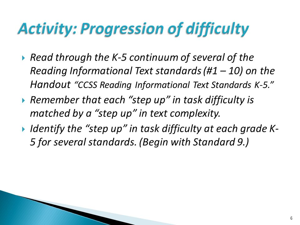  Read through the K-5 continuum of several of the Reading Informational Text standards (#1 – 10) on the Handout CCSS Reading Informational Text Standards K-5.  Remember that each step up in task difficulty is matched by a step up in text complexity.