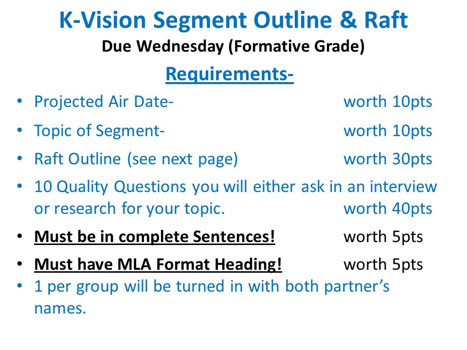 K-Vision Segment Outline & Raft Due Wednesday (Formative Grade) Requirements- Projected Air Date-worth 10pts Topic of Segment- worth 10pts Raft Outline (see next page)worth 30pts 10 Quality Questions you will either ask in an interview or research for your topic.