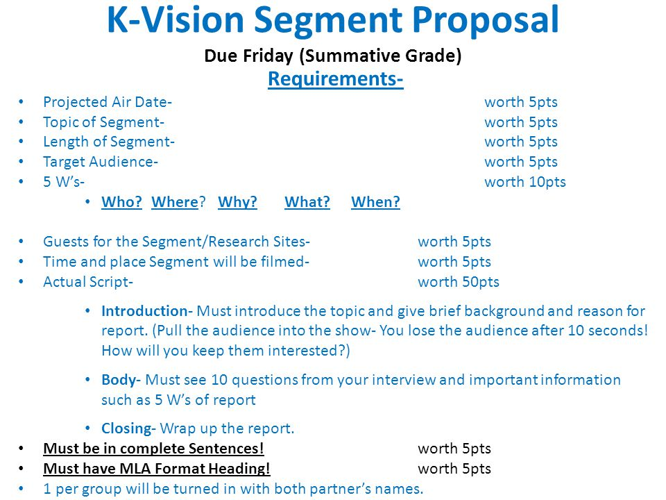 K-Vision Segment Proposal Due Friday (Summative Grade) Requirements- Projected Air Date-worth 5pts Topic of Segment- worth 5pts Length of Segment- worth 5pts Target Audience-worth 5pts 5 W's- worth 10pts Who Where Why What When.