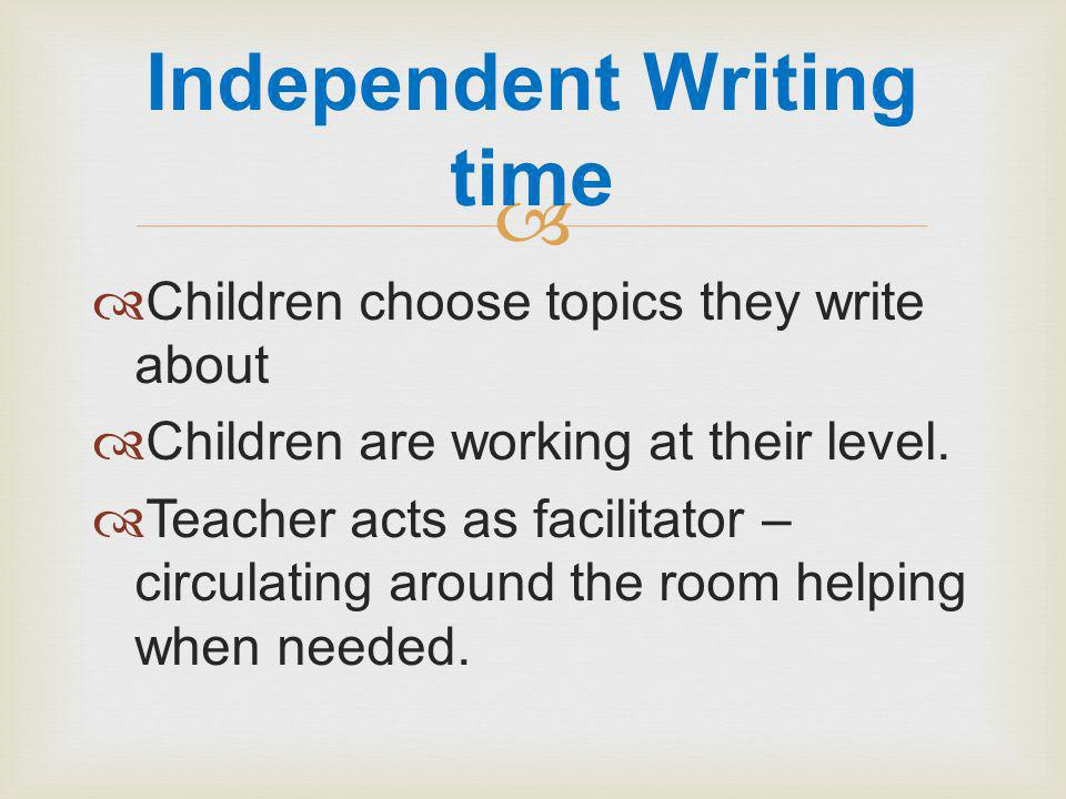   Children choose topics they write about  Children are working at their level.
