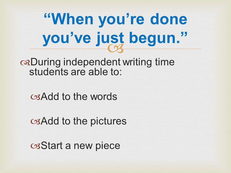   During independent writing time students are able to:  Add to the words  Add to the pictures  Start a new piece When you're done you've just begun.