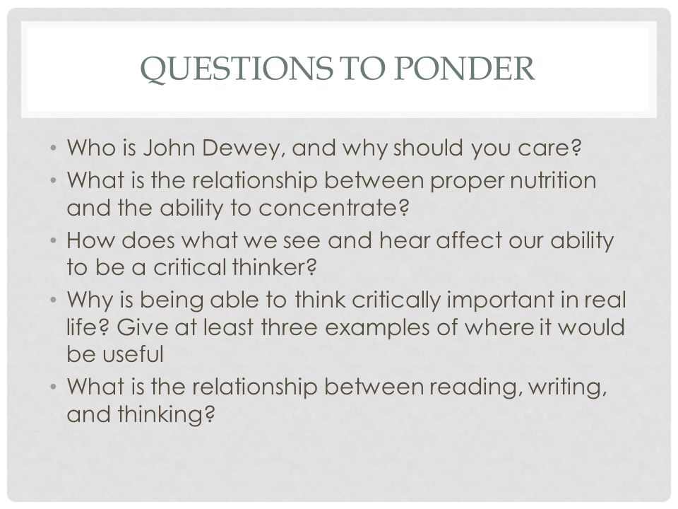 QUESTIONS TO PONDER Who is John Dewey, and why should you care? What is the relationship between proper nutrition and the ability to concentrate? How