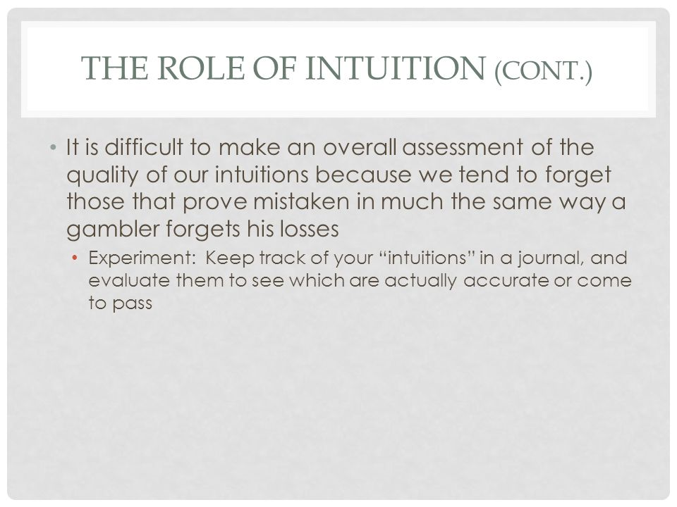 THE ROLE OF INTUITION (CONT.) It is difficult to make an overall assessment of the quality of our intuitions because we tend to forget those that prov