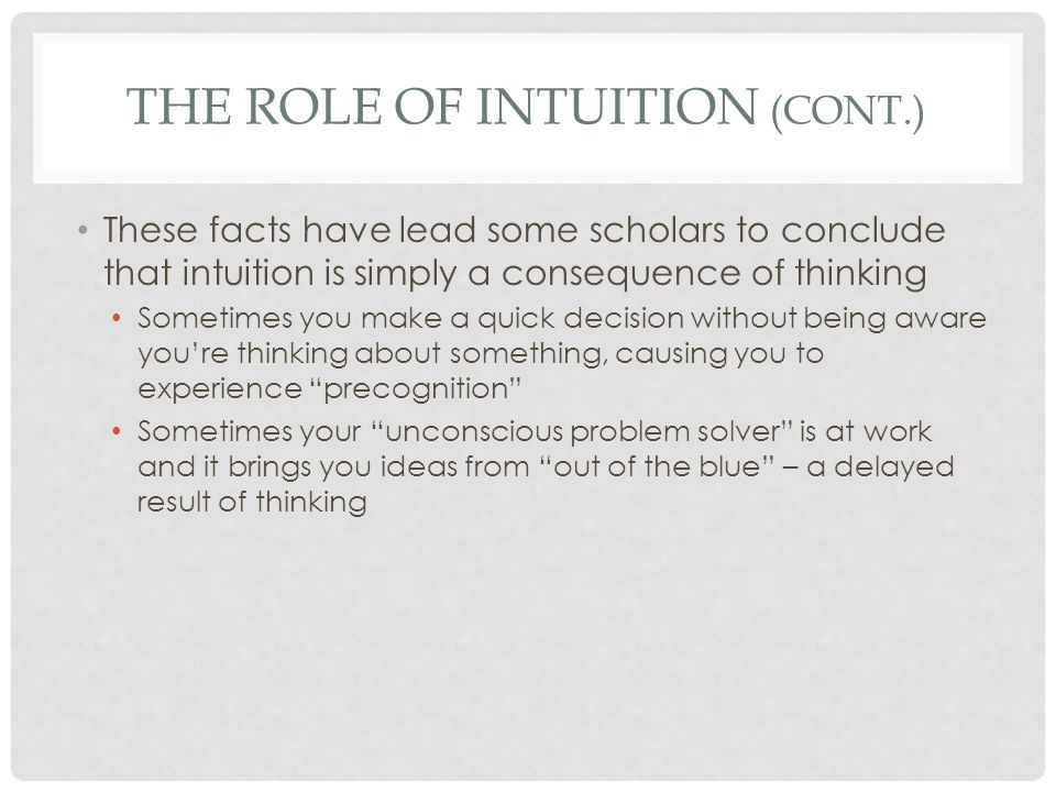 THE ROLE OF INTUITION (CONT.) These facts have lead some scholars to conclude that intuition is simply a consequence of thinking Sometimes you make a