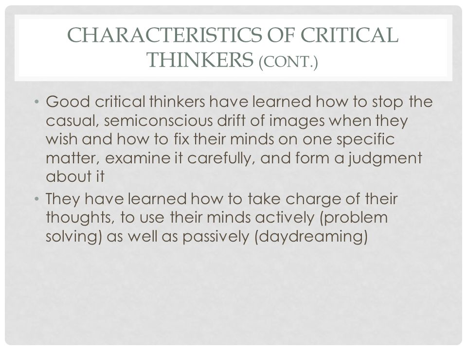 CHARACTERISTICS OF CRITICAL THINKERS (CONT.) Good critical thinkers have learned how to stop the casual, semiconscious drift of images when they wish