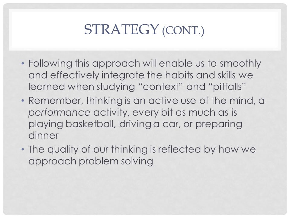 STRATEGY (CONT.) Following this approach will enable us to smoothly and effectively integrate the habits and skills we learned when studying context and pitfalls Remember, thinking is an active use of the mind, a performance activity, every bit as much as is playing basketball, driving a car, or preparing dinner The quality of our thinking is reflected by how we approach problem solving