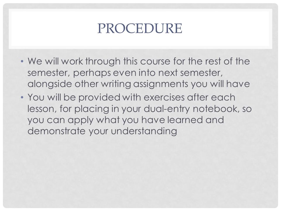 PROCEDURE We will work through this course for the rest of the semester, perhaps even into next semester, alongside other writing assignments you will have You will be provided with exercises after each lesson, for placing in your dual-entry notebook, so you can apply what you have learned and demonstrate your understanding