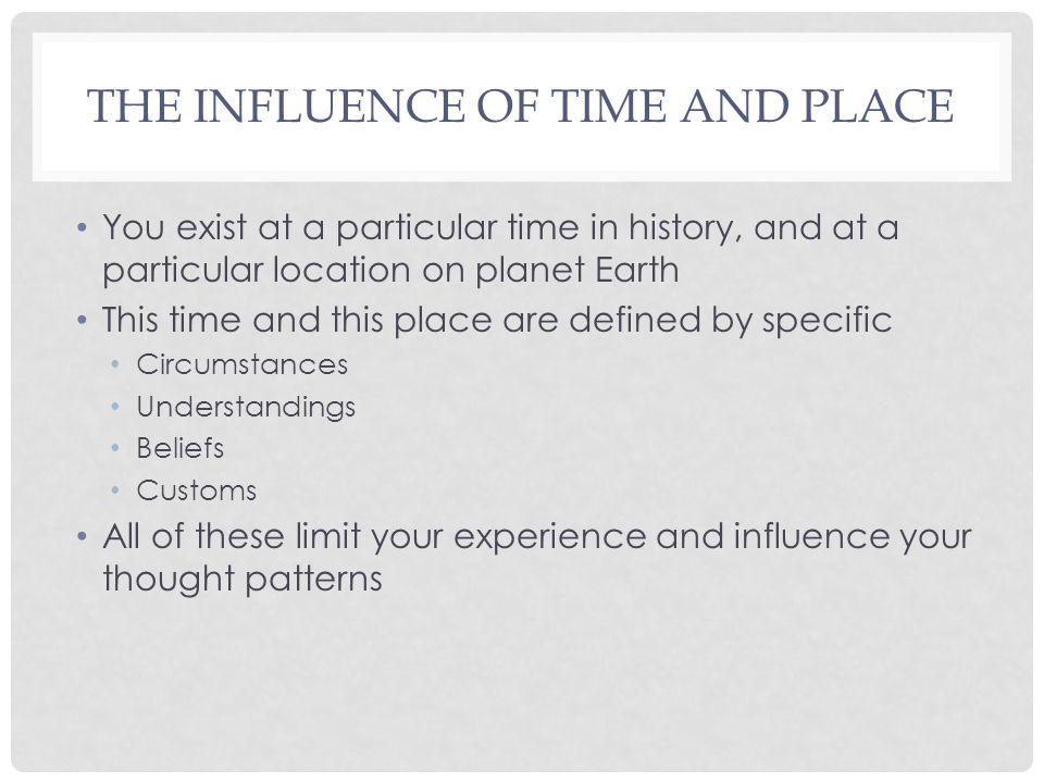 THE INFLUENCE OF TIME AND PLACE You exist at a particular time in history, and at a particular location on planet Earth This time and this place are defined by specific Circumstances Understandings Beliefs Customs All of these limit your experience and influence your thought patterns
