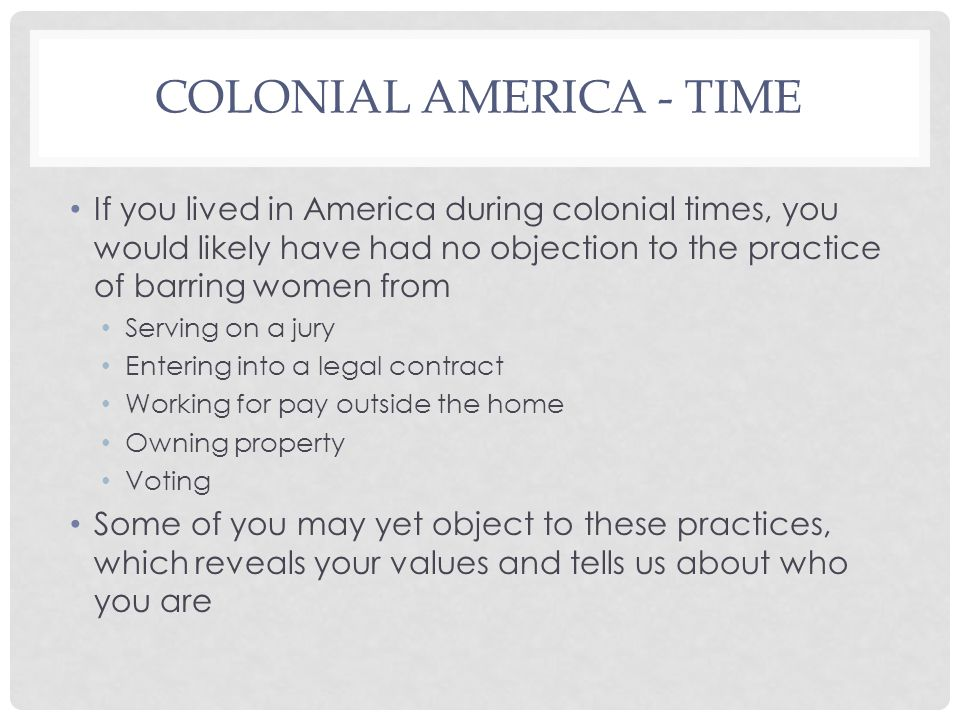 COLONIAL AMERICA - TIME If you lived in America during colonial times, you would likely have had no objection to the practice of barring women from Serving on a jury Entering into a legal contract Working for pay outside the home Owning property Voting Some of you may yet object to these practices, which reveals your values and tells us about who you are