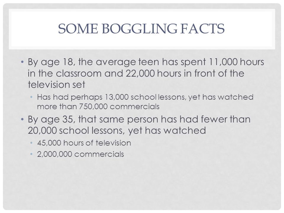 SOME BOGGLING FACTS By age 18, the average teen has spent 11,000 hours in the classroom and 22,000 hours in front of the television set Has had perhaps 13,000 school lessons, yet has watched more than 750,000 commercials By age 35, that same person has had fewer than 20,000 school lessons, yet has watched 45,000 hours of television 2,000,000 commercials