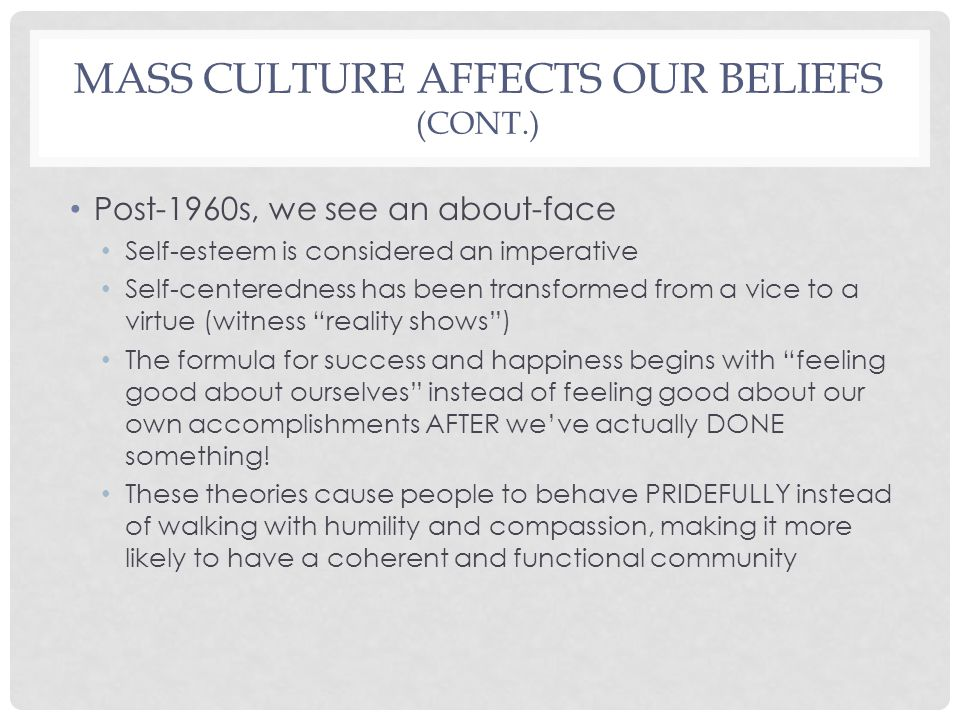 MASS CULTURE AFFECTS OUR BELIEFS (CONT.) Post-1960s, we see an about-face Self-esteem is considered an imperative Self-centeredness has been transformed from a vice to a virtue (witness reality shows ) The formula for success and happiness begins with feeling good about ourselves instead of feeling good about our own accomplishments AFTER we've actually DONE something.
