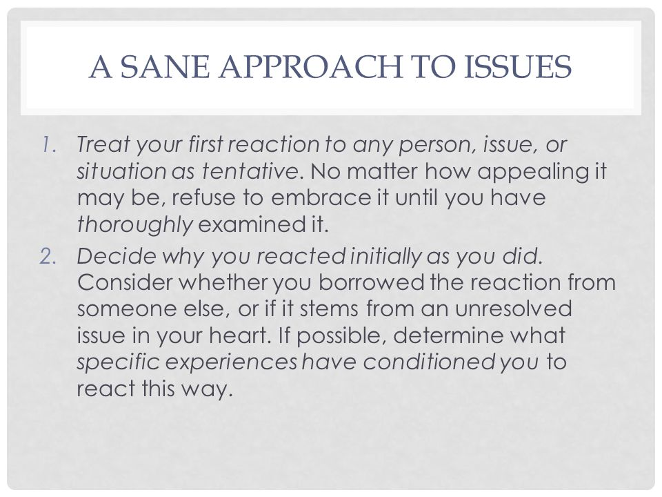A SANE APPROACH TO ISSUES 1.Treat your first reaction to any person, issue, or situation as tentative.