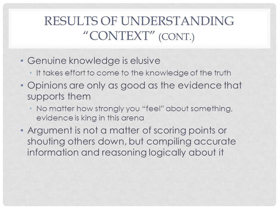RESULTS OF UNDERSTANDING CONTEXT (CONT.) Genuine knowledge is elusive It takes effort to come to the knowledge of the truth Opinions are only as good as the evidence that supports them No matter how strongly you feel about something, evidence is king in this arena Argument is not a matter of scoring points or shouting others down, but compiling accurate information and reasoning logically about it