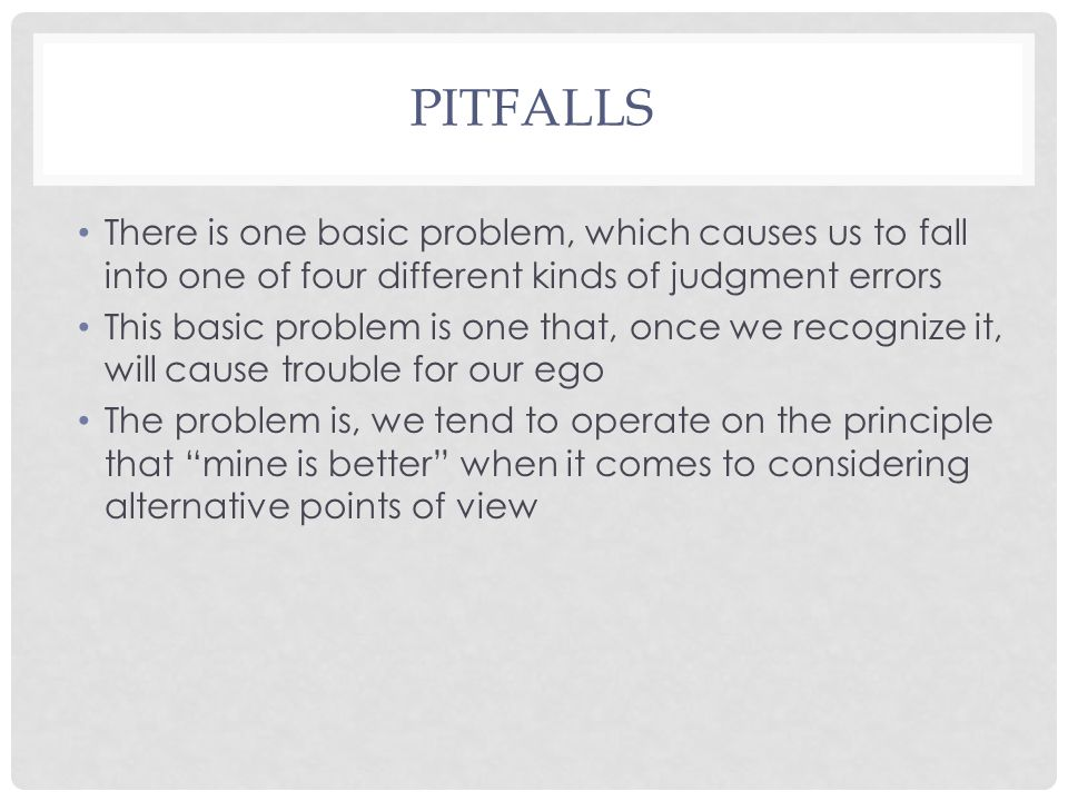 PITFALLS There is one basic problem, which causes us to fall into one of four different kinds of judgment errors This basic problem is one that, once we recognize it, will cause trouble for our ego The problem is, we tend to operate on the principle that mine is better when it comes to considering alternative points of view
