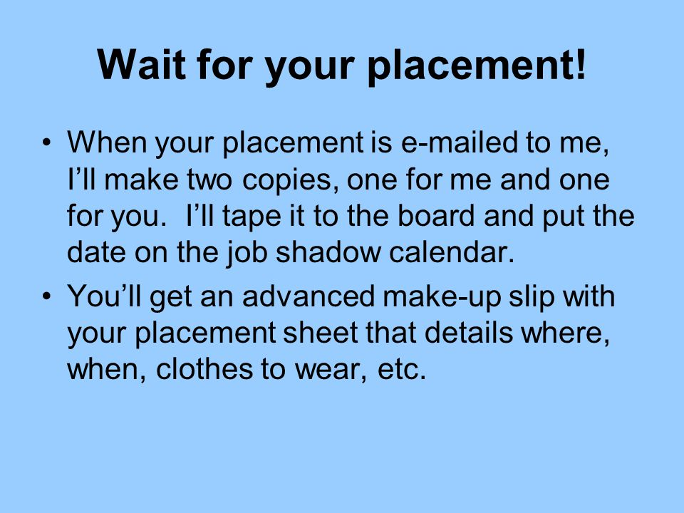 Wait for your placement! When your placement is e-mailed to me, I'll make two copies, one for me and one for you. I'll tape it to the board and put th