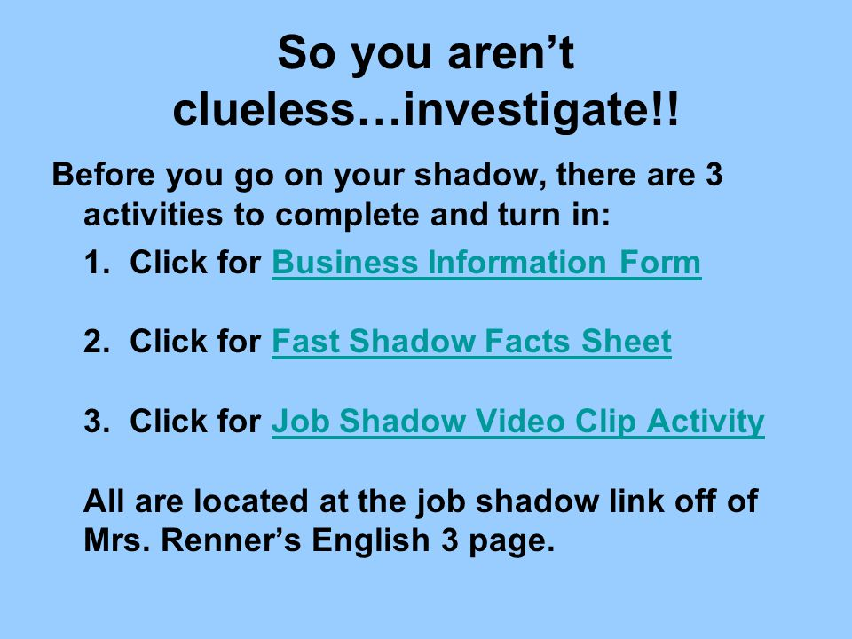 So you aren't clueless…investigate!! Before you go on your shadow, there are 3 activities to complete and turn in: 1. Click for Business Information F