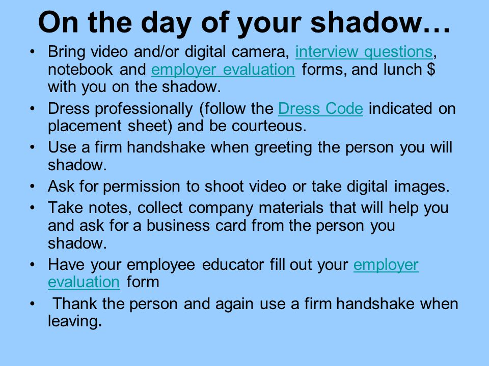 On the day of your shadow… Bring video and/or digital camera, interview questions, notebook and employer evaluation forms, and lunch $ with you on the