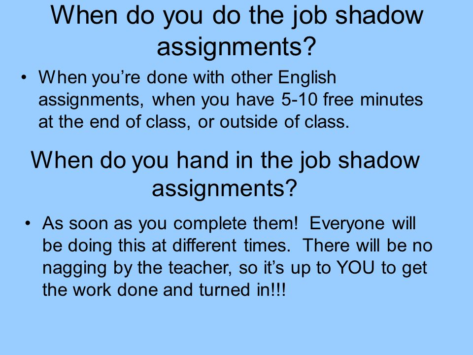 When do you do the job shadow assignments? When you're done with other English assignments, when you have 5-10 free minutes at the end of class, or ou